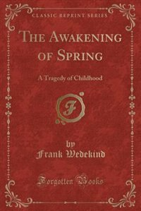 The Awakening of Spring: A Tragedy of Childhood (Classic Reprint) by Frank Wedekind