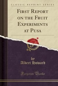 First Report on the Fruit Experiments at Pusa (Classic Reprint) by Albert Howard