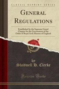 General Regulations: Established by the Supreme Grand Chapter for the Government of the Order of Royal Arch Masons of En by Shadwell H. Clerke