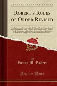 Robert's Rules of Order Revised for Deliberative Assemblies: Part I. Rules of Order, a Compendium of Parliamentary Law, Based Upon the Rules and Practice of Con de Henry M. Robert