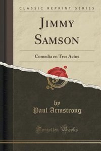 Jimmy Samson: Comedia en Tres Actos (Classic Reprint) by Paul Armstrong