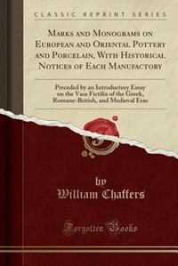 Marks and Monograms on European and Oriental Pottery and Porcelain, With Historical Notices of Each Manufactory: Preceded by an Introductory Essay on the Vasa Fictilia of the Greek, Romane-British, and Medieval E by William Chaffers