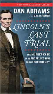 Lincoln's Last Trial: The Murder Case That Propelled Him To The Presidency by David Fisher
