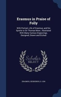 Erasmus in Praise of Folly: With Portrait, Life of Erasmus, and his Epistle to Sir Thomas More ; Illustrated With Many Curious by Desiderius D. 1536 Erasmus