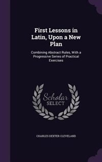 First Lessons in Latin, Upon a New Plan: Combining Abstract Rules, With a Progressive Series of Practical Exercises de Charles Dexter Cleveland