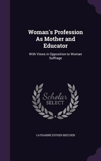 Woman's Profession As Mother and Educator: With Views in Opposition to Woman Suffrage de Catharine Esther Beecher