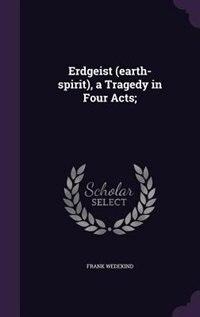 Erdgeist (earth-spirit), a Tragedy in Four Acts; by Frank Wedekind