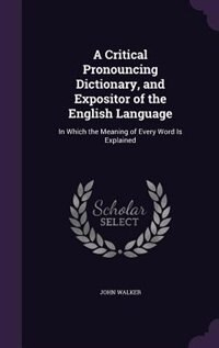 A Critical Pronouncing Dictionary, and Expositor of the English Language: In Which the Meaning of Every Word Is Explained by John Walker