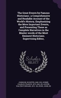 The Great Events by Famous Historians ; a Comprehensive and Readable Account of the World's History, Emphasizing the More Important Events, and Presenting These as Complete Narratives in the Master-words of the Most Eminent Historians. Supervising Editor, by Rossiter Johnson