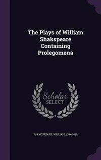 The Plays of William Shakspeare Containing Prolegomena by William Shakespeare