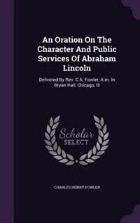 An Oration On The Character And Public Services Of Abraham Lincoln: Delivered By Rev. C.h. Fowler, A.m. In Bryan Hall, Chicago, Ill by Charles Henry Fowler