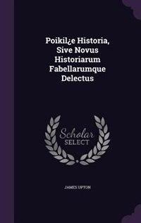 Poikil¿e Historia, Sive Novus Historiarum Fabellarumque Delectus by James Upton