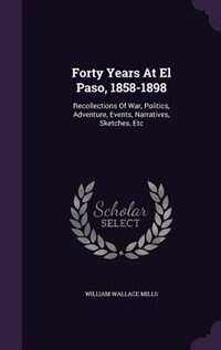 Forty Years At El Paso, 1858-1898: Recollections Of War, Politics, Adventure, Events, Narratives, Sketches, Etc by William Wallace Mills