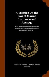 A Treatise On the Law of Marine Insurance and Average: With References to the American Cases, and the Later Continental Authorities, Volume 1 by Jonathan Cogswell Perkins