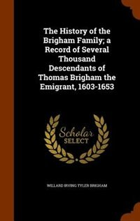 The History of the Brigham Family; a Record of Several Thousand Descendants of Thomas Brigham the Emigrant, 1603-1653 by Willard Irving Tyler Brigham