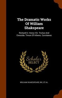 The Dramatic Works Of William Shakspeare: Richard Iii. Henry Viii. Troilus And Cressida. Timon Of Athens. Coriolanus by William Shakespeare