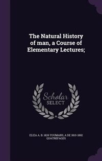 The Natural History of man, a Course of Elementary Lectures; by Eliza A. B. 1826 Youmans