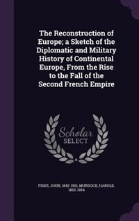 The Reconstruction of Europe; a Sketch of the Diplomatic and Military History of Continental Europe, From the Rise to the Fall of the Second French Empire by Fiske John 1842-1901