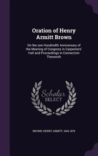 Oration of Henry Armitt Brown: On the one Hundredth Anniversary of the Meeting of Congress in Carpenters' Hall and Proceedings in by Henry Armitt 1844-1878 Brown
