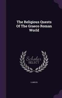 The Religious Quests Of The Graeco Roman World by S Angus