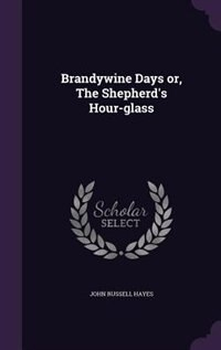 Brandywine Days or, The Shepherd's Hour-glass by John Russell Hayes