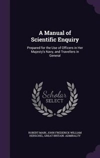 A Manual of Scientific Enquiry: Prepared for the Use of Officers in Her Majesty's Navy, and Travellers in General by Robert Main