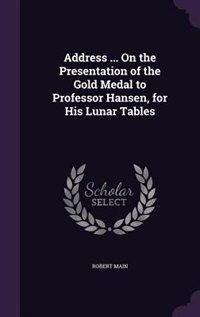 Address ... On the Presentation of the Gold Medal to Professor Hansen, for His Lunar Tables by Robert Main