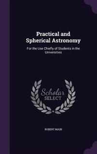 Practical and Spherical Astronomy: For the Use Chiefly of Students in the Universities by Robert Main