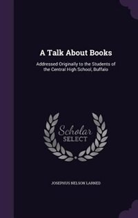 A Talk About Books: Addressed Originally to the Students of the Central High School, Buffalo by Josephus Nelson Larned