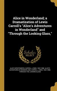 """Alice in Wonderland; a Dramatization of Lewis Carroll's """"Alice's Adventures in Wonderland"""" and """"Through the Looking Glass,"""" by Alice Gerstenberg"""