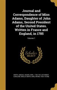 Journal and Correspondence of Miss Adams, Daughter of John Adams, Second President of the United States. Written in France and England, in 1785; Volume 1 by Abigail Adams Mrs. 1765-1813 Smith