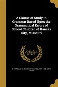 A Course of Study in Grammar Based Upon the Grammatical Errors of School Children of Kansas City, Missouri by W. W. (Werrett Wallace) 1875- Charters