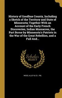 History of Goodhue County, Including a Sketch of the Territory and State of Minnesota; Together With an Account of the Early French Discoveries, Indian Massacres, the Part Borne by Minnesota's Patriots in the War of the Great Rebellion, and a Full And... by Alley & Co.. Pbl Wood