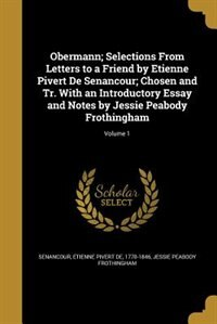 Obermann; Selections From Letters to a Friend by Etienne Pivert De Senancour; Chosen and Tr. With an Introductory Essay and Notes by Jessie Peabody Frothingham; Volume 1 by Etienne Pivert de 1770-1846 Senancour