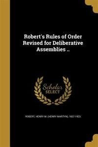 Robert's Rules of Order Revised for Deliberative Assemblies .. de Henry M. (Henry Martyn) 1837-19 Robert