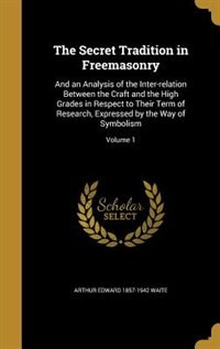 The Secret Tradition in Freemasonry: And an Analysis of the Inter-relation Between the Craft and the High Grades in Respect to Their Ter by Arthur Edward 1857-1942 Waite