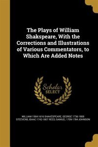 The Plays of William Shakspeare, With the Corrections and Illustrations of Various Commentators, to Which Are Added Notes by William 1564-1616 Shakespeare