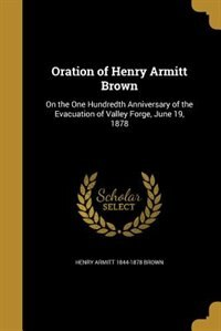 Oration of Henry Armitt Brown: On the One Hundredth Anniversary of the Evacuation of Valley Forge, June 19, 1878 by Henry Armitt 1844-1878 Brown