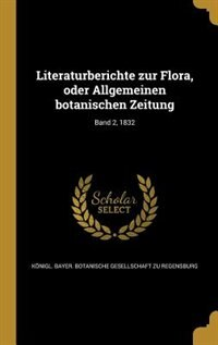 Literaturberichte zur Flora, oder Allgemeinen botanischen Zeitung; Band 2, 1832 by Königl. Bayer. Botanische Gesellschaft