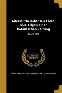 Literaturberichte zur Flora, oder Allgemeinen botanischen Zeitung; Band 9, 1839 by Königl. Bayer. Botanische Gesellschaft