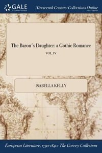The Baron's Daughter: a Gothic Romance; VOL. IV by Isabella Kelly