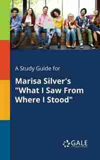 """A Study Guide for Marisa Silver's """"What I Saw From Where I Stood"""" by Cengage Learning Gale"""