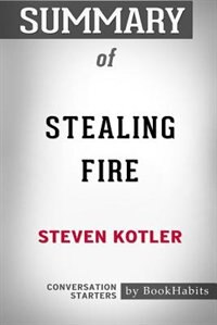 Summary of Stealing Fire by Steven Kotler: Conversation Starters by BookHabits