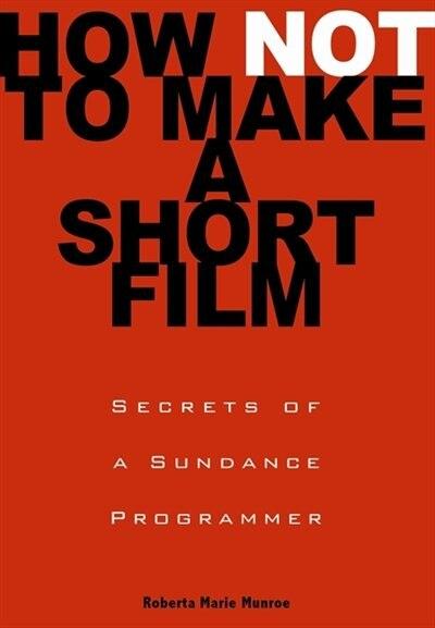 How Not To Make A Short Film: Secrets From A Sundance Programmer de Roberta Marie Munroe
