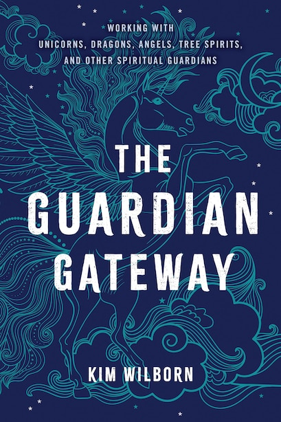 The Guardian Gateway: Working With Unicorns, Dragons, Angels, Tree Spirits, And Other Spiritual Guardians by Kim Wilborn