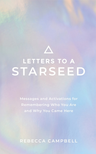 Letters To A Starseed: Messages And Activations For Remembering Who You Are And Why You Came Here by Rebecca Campbell