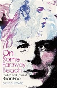On Some Faraway Beach: The Life And Times Of Brian Eno by David Sheppard