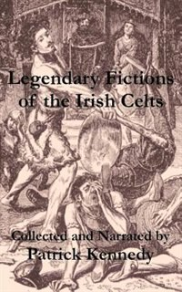 Legendary Fictions of the Irish Celts by Patrick Kennedy