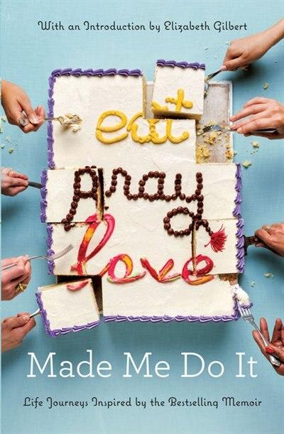 Eat Pray Love Made Me Do It: Life Journeys Inspired By The Bestselling Memoir by Elizabeth Gilbert