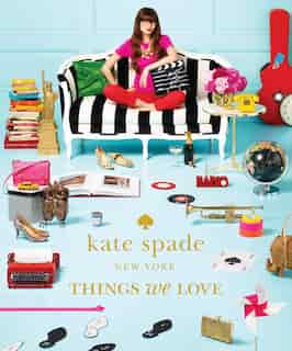 Kate Spade New York: Things We Love: Twenty Years Of Inspiration, Intriguing Bits And Other Curiosities by Kate Spade New York